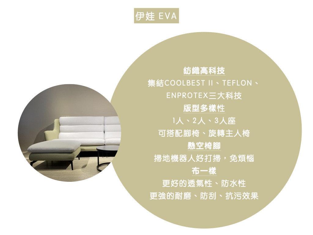 伊娃沙發特色: 紡織高科技,集結COOLBEST II、TEFLON、 ENPROTEX等三大特特性、 版型多樣性,1人、2人、3人座皆可,或搭配腳椅、旋轉主人椅、 懸空椅腳,掃地機器人好打掃,免煩惱、布一樣,更好的透氣性、防水性及更強的耐磨、防刮、抗污效果