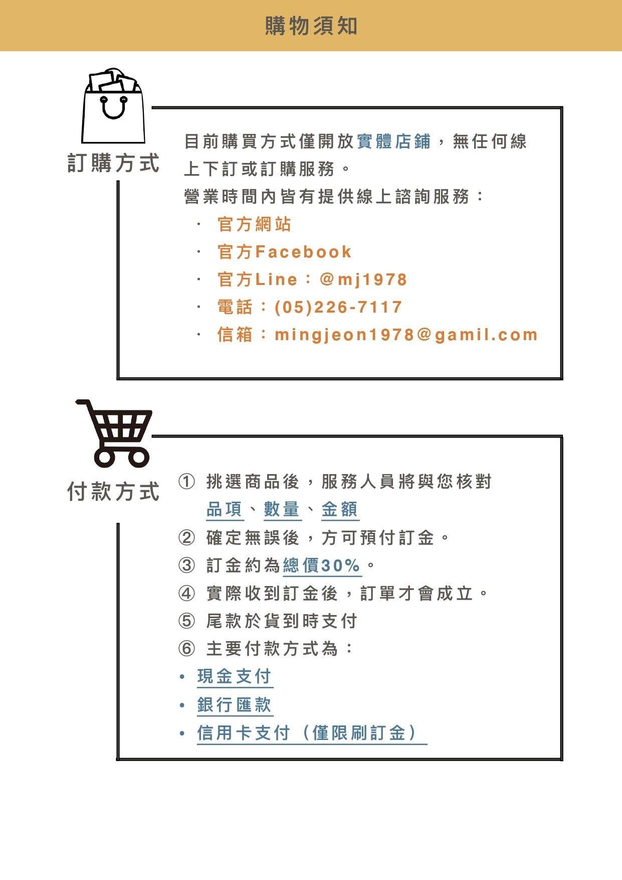 【訂購方式】1.目前購買方式僅開放實體店鋪,無任何線上下訂或訂購服務。2.營業時間內皆有提供線上諮詢服務: ・ 官方網站 ・ 官方Facebook  ・ 官方Line:@mj1978  ・ 電話:(05)226-7117 ・ 信箱:mingjeon1978@gamil.com【付款方式】1.挑選商品後,服務人員將與您核對品項、數量、金額 確定無誤後,方可預付訂金。2. 訂金約為總價30%。 3.實際收到訂金後,訂單才會成立。 4.尾款於貨到時支付。5.主要付款方式為: 現金支付 銀行匯款 信用卡支付(僅限刷訂金)