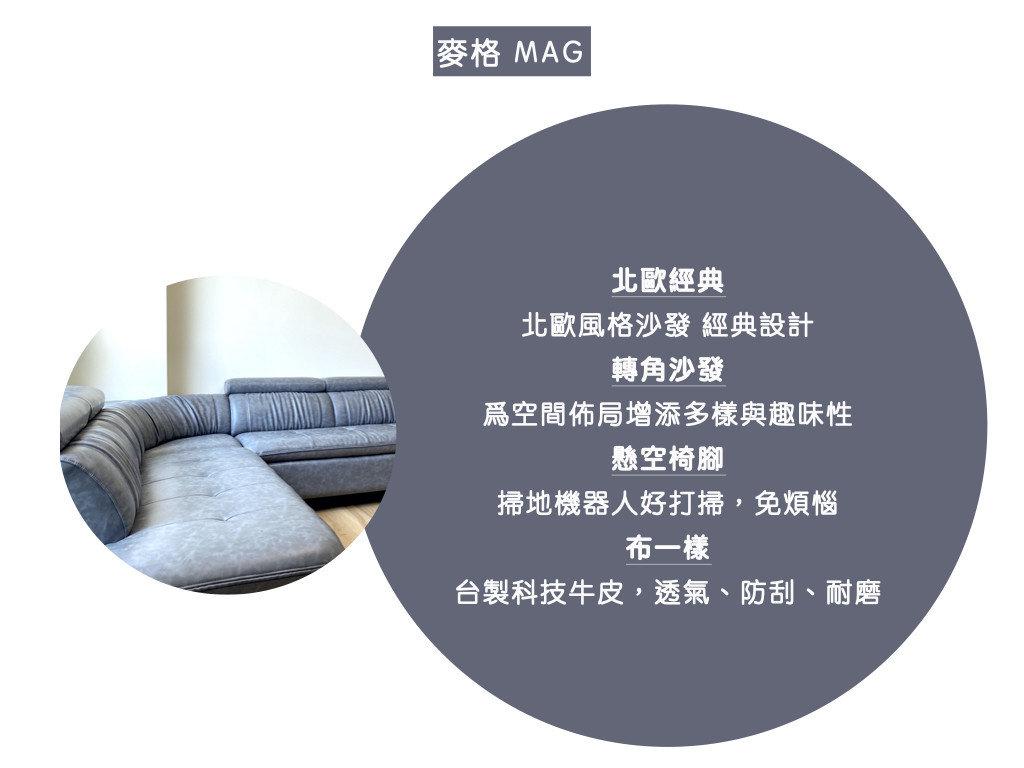 麥格沙發特色:北歐經典,北歐風格沙發 經典設計、 轉角沙發,爲空間佈局增添多樣與趣味性、 懸空椅腳,掃地機器人好打掃,免煩惱、 布一樣台製科技牛皮,透氣、防刮、耐磨