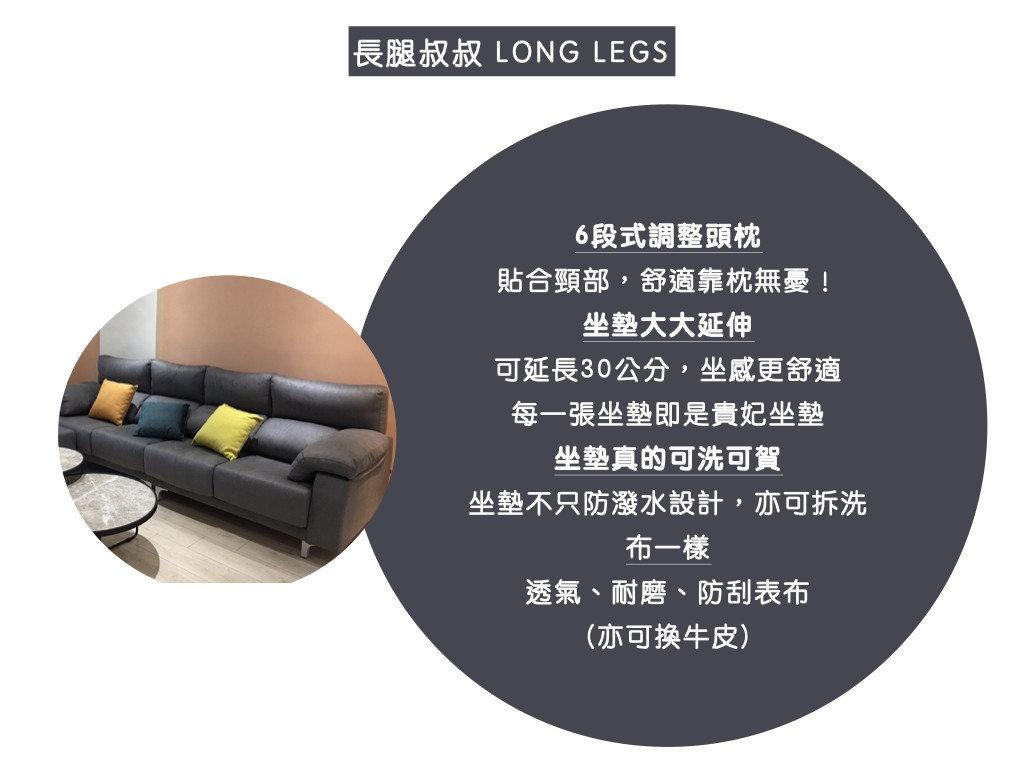 長腿叔叔特色:6段式調整頭枕:貼合頸部,舒適靠枕無憂!、 坐墊大大延伸:可延長30公分,坐感更舒適、 每一張坐墊即是貴妃坐墊、 坐墊真的可洗可賀: 坐墊不只防潑水設計,亦可拆洗、 布一樣:透氣、耐磨、防刮表布(亦可換牛皮)
