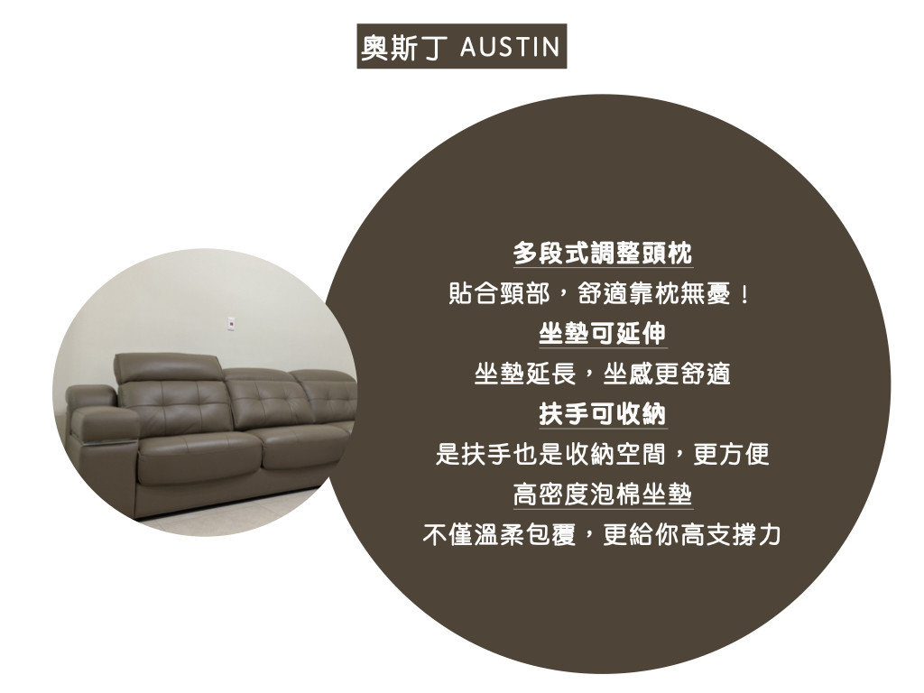 奧斯丁沙發特色:多段式調整頭枕,貼合頸部,舒適靠枕無憂!、 坐墊可延伸坐墊延長,坐感更舒適、 扶手可收納,是扶手也是收納空間,更方便、 高密度泡棉坐墊不僅溫柔包覆,更給你高支撐力